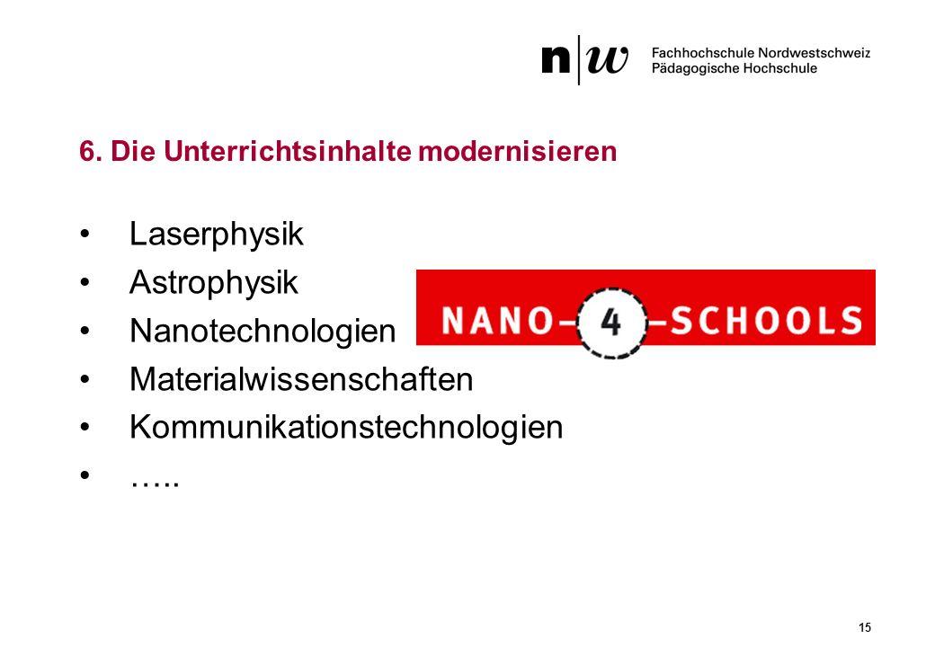 15 Laserphysik Astrophysik Nanotechnologien Materialwissenschaften Kommunikationstechnologien ….. 6. Die Unterrichtsinhalte modernisieren