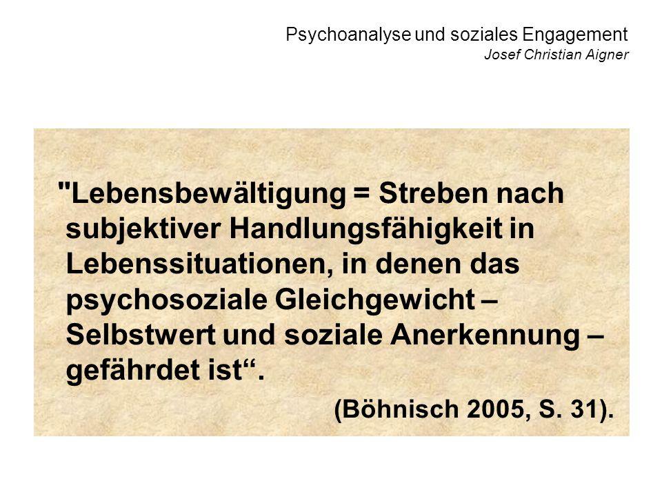 Psychoanalyse und soziales Engagement Josef Christian Aigner Lebensbewältigung = Streben nach subjektiver Handlungsfähigkeit in Lebenssituationen, in denen das psychosoziale Gleichgewicht – Selbstwert und soziale Anerkennung – gefährdet ist.