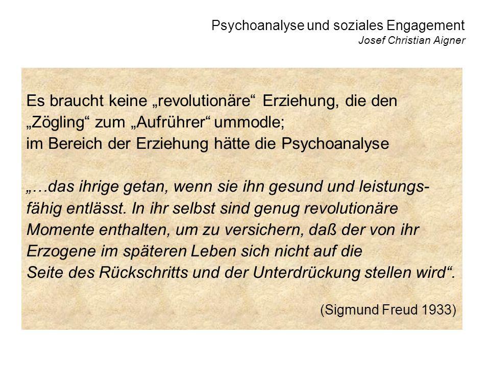 Psychoanalyse und soziales Engagement Josef Christian Aigner Es braucht keine revolutionäre Erziehung, die den Zögling zum Aufrührer ummodle; im Bereich der Erziehung hätte die Psychoanalyse …das ihrige getan, wenn sie ihn gesund und leistungs- fähig entlässt.