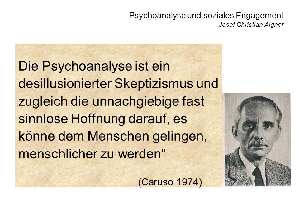 Psychoanalyse und soziales Engagement Josef Christian Aigner Die Psychoanalyse ist ein desillusionierter Skeptizismus und zugleich die unnachgiebige fast sinnlose Hoffnung darauf, es könne dem Menschen gelingen, menschlicher zu werden (Caruso 1974)
