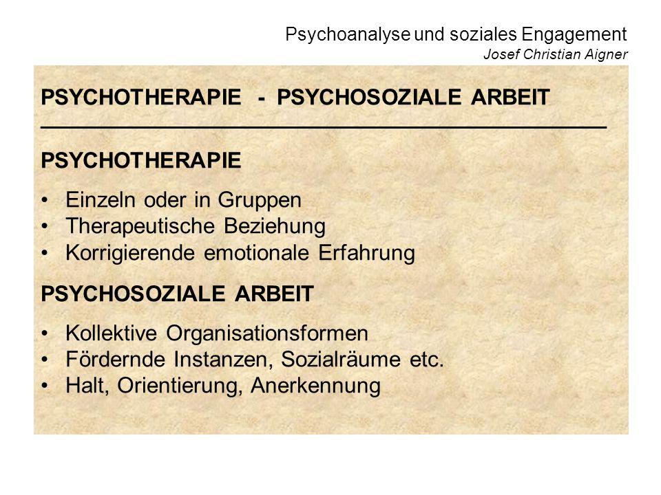 Psychoanalyse und soziales Engagement Josef Christian Aigner PSYCHOTHERAPIE - PSYCHOSOZIALE ARBEIT ______________________________________________________________ PSYCHOTHERAPIE Einzeln oder in Gruppen Therapeutische Beziehung Korrigierende emotionale Erfahrung PSYCHOSOZIALE ARBEIT Kollektive Organisationsformen Fördernde Instanzen, Sozialräume etc.