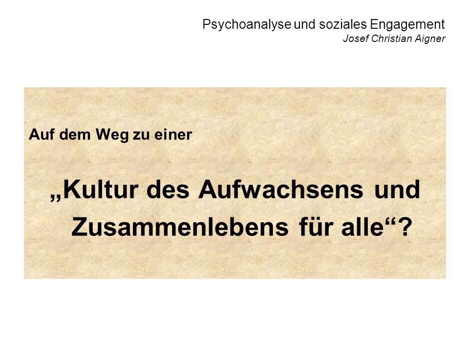 Psychoanalyse und soziales Engagement Josef Christian Aigner Auf dem Weg zu einer Kultur des Aufwachsens und Zusammenlebens für alle?