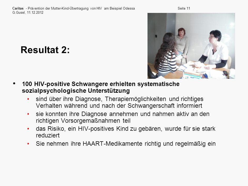 Caritas - Prävention der Mutter-Kind-Übertragung von HIV am Beispiel Odessa G.Gusel, 11.12.2012 Seite 11 Resultat 2: 100 HIV-positive Schwangere erhie