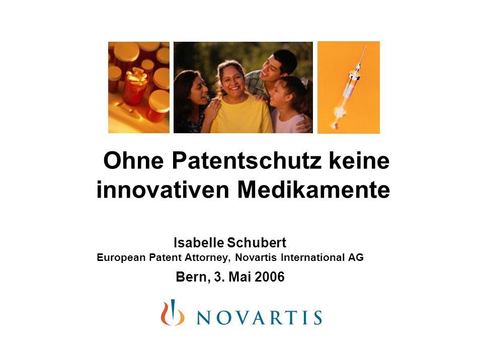 Ohne Patentschutz keine innovativen Medikamente Isabelle Schubert European Patent Attorney, Novartis International AG Bern, 3. Mai 2006