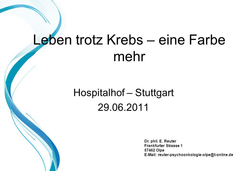 Leben trotz Krebs – eine Farbe mehr Hospitalhof – Stuttgart 29.06.2011 Dr. phil. E. Reuter Frankfurter Strasse 1 57462 Olpe E-Mail: reuter-psychoonkol