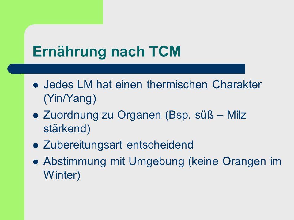 Ernährung nach TCM Jedes LM hat einen thermischen Charakter (Yin/Yang) Zuordnung zu Organen (Bsp. süß – Milz stärkend) Zubereitungsart entscheidend Ab