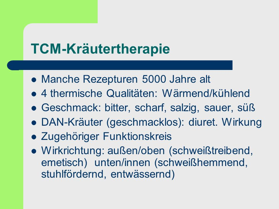 TCM-Kräutertherapie Manche Rezepturen 5000 Jahre alt 4 thermische Qualitäten: Wärmend/kühlend Geschmack: bitter, scharf, salzig, sauer, süß DAN-Kräute