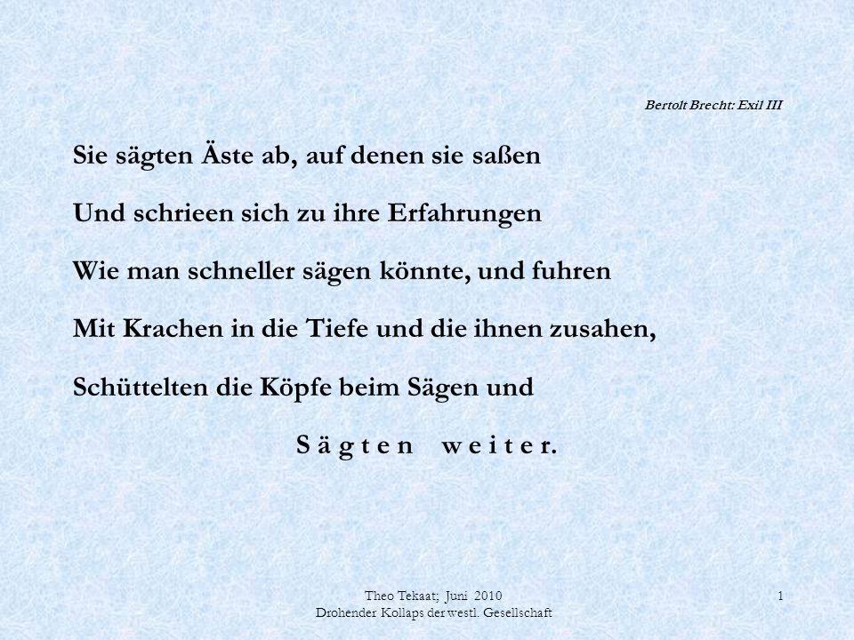Theo Tekaat; Juni 2010 Drohender Kollaps der westl. Gesellschaft 1 Bertolt Brecht: Exil III Sie sägten Äste ab, auf denen sie saßen Und schrieen sich