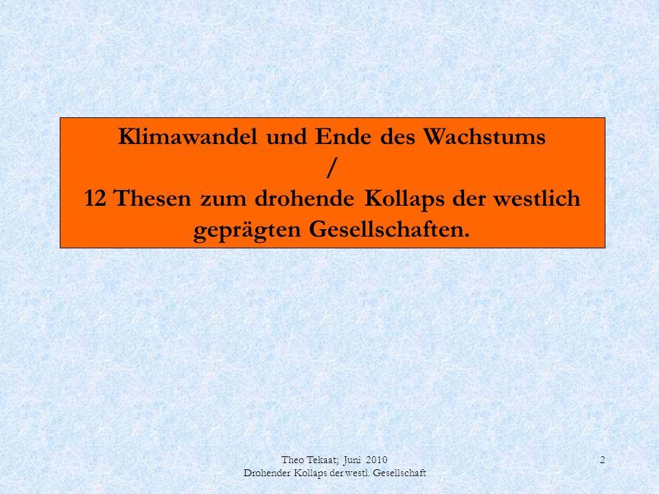Theo Tekaat; Juni 2010 Drohender Kollaps der westl. Gesellschaft 2 Klimawandel und Ende des Wachstums / 12 Thesen zum drohende Kollaps der westlich ge