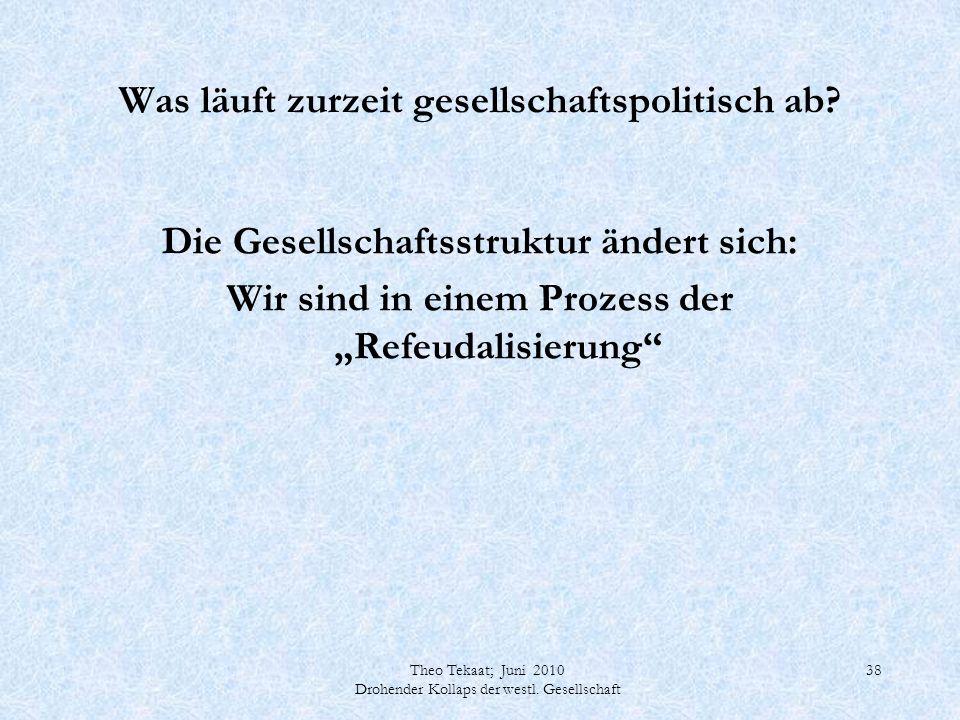 Theo Tekaat; Juni 2010 Drohender Kollaps der westl. Gesellschaft 38 Was läuft zurzeit gesellschaftspolitisch ab? Die Gesellschaftsstruktur ändert sich