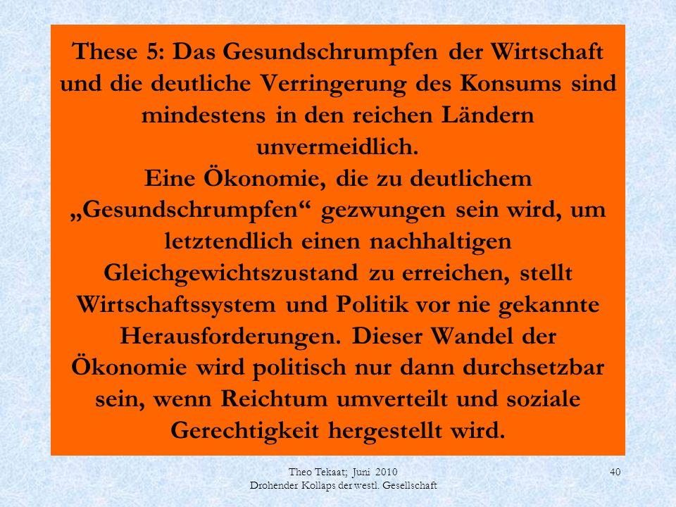 Theo Tekaat; Juni 2010 Drohender Kollaps der westl. Gesellschaft 40 These 5: Das Gesundschrumpfen der Wirtschaft und die deutliche Verringerung des Ko