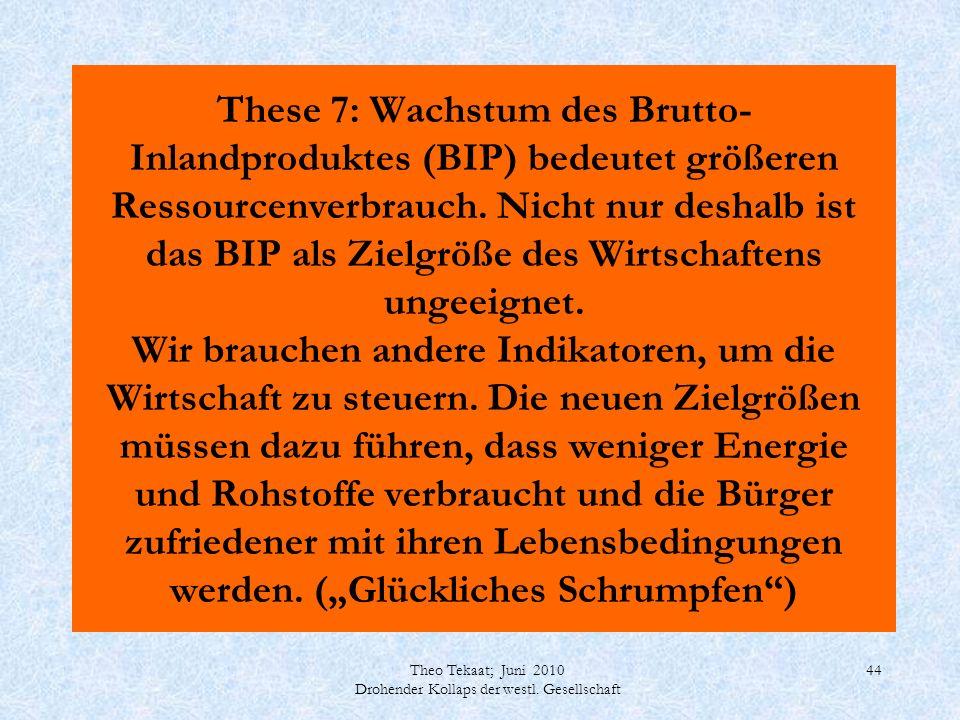 Theo Tekaat; Juni 2010 Drohender Kollaps der westl. Gesellschaft 44 These 7: Wachstum des Brutto- Inlandproduktes (BIP) bedeutet größeren Ressourcenve