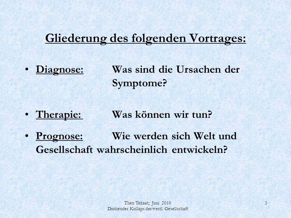 Theo Tekaat; Juni 2010 Drohender Kollaps der westl. Gesellschaft 5 Gliederung des folgenden Vortrages: Diagnose:Was sind die Ursachen der Symptome? Th