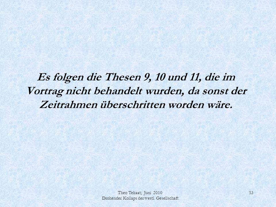 Theo Tekaat; Juni 2010 Drohender Kollaps der westl. Gesellschaft 53 Es folgen die Thesen 9, 10 und 11, die im Vortrag nicht behandelt wurden, da sonst