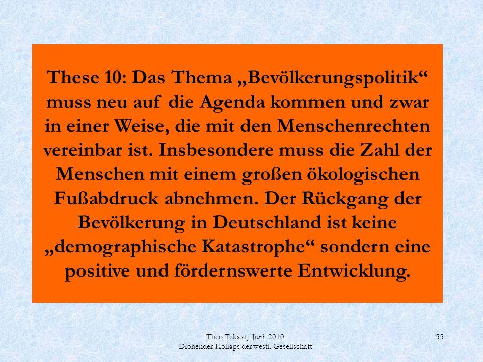 Theo Tekaat; Juni 2010 Drohender Kollaps der westl. Gesellschaft 55 These 10: Das Thema Bevölkerungspolitik muss neu auf die Agenda kommen und zwar in