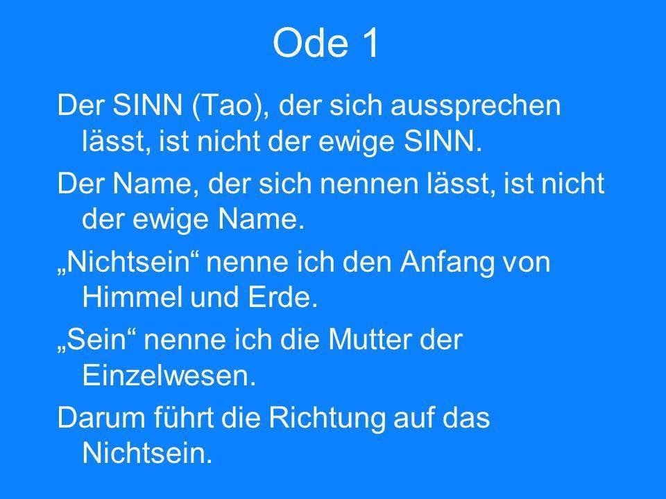Ode 1 Der SINN (Tao), der sich aussprechen lässt, ist nicht der ewige SINN. Der Name, der sich nennen lässt, ist nicht der ewige Name. Nichtsein nenne