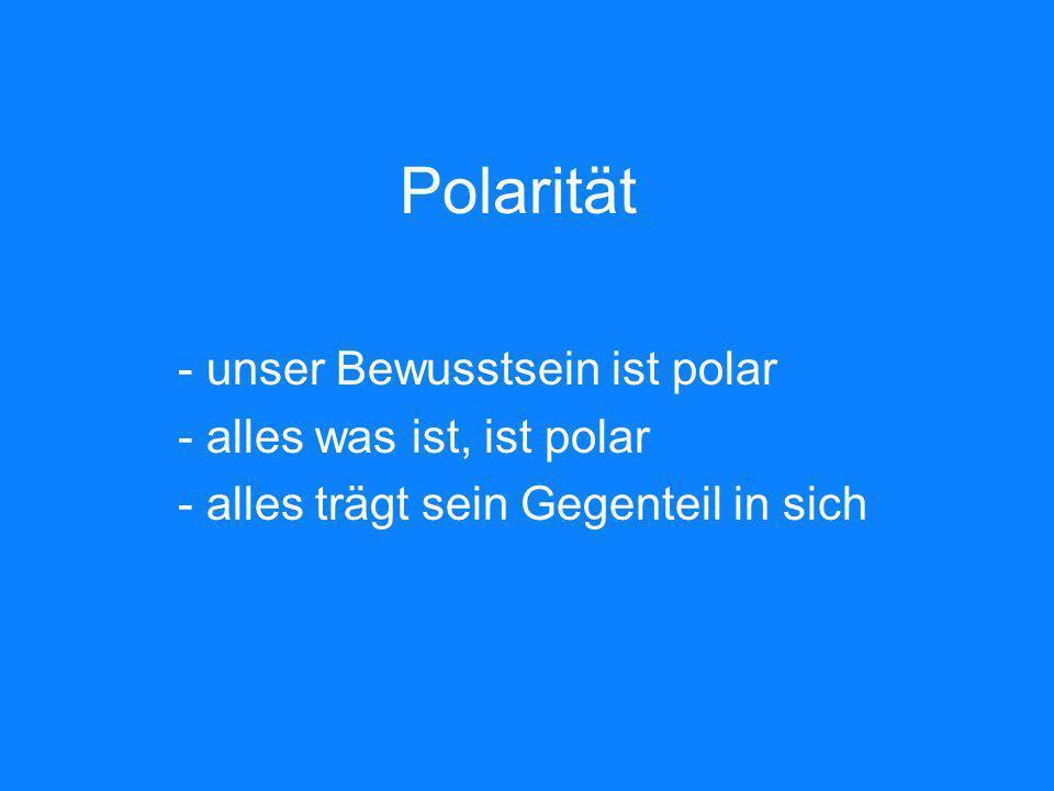 Polarität - unser Bewusstsein ist polar - alles was ist, ist polar - alles trägt sein Gegenteil in sich