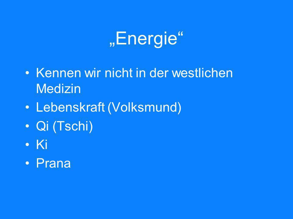 Energie Kennen wir nicht in der westlichen Medizin Lebenskraft (Volksmund) Qi (Tschi) Ki Prana