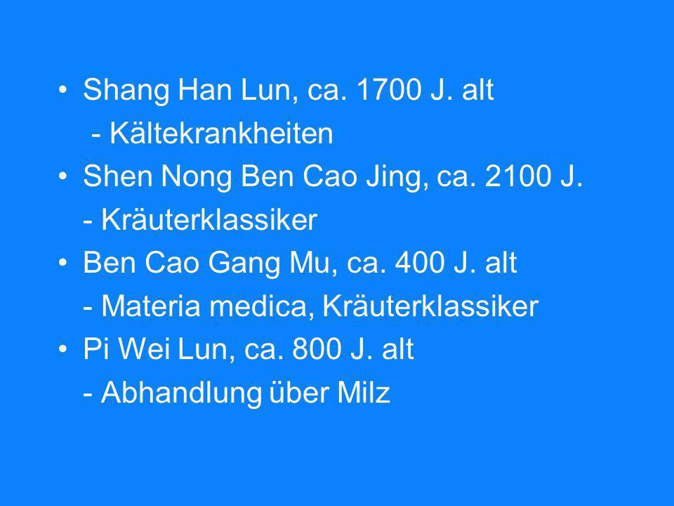 Shang Han Lun, ca. 1700 J. alt - Kältekrankheiten Shen Nong Ben Cao Jing, ca. 2100 J. - Kräuterklassiker Ben Cao Gang Mu, ca. 400 J. alt - Materia med