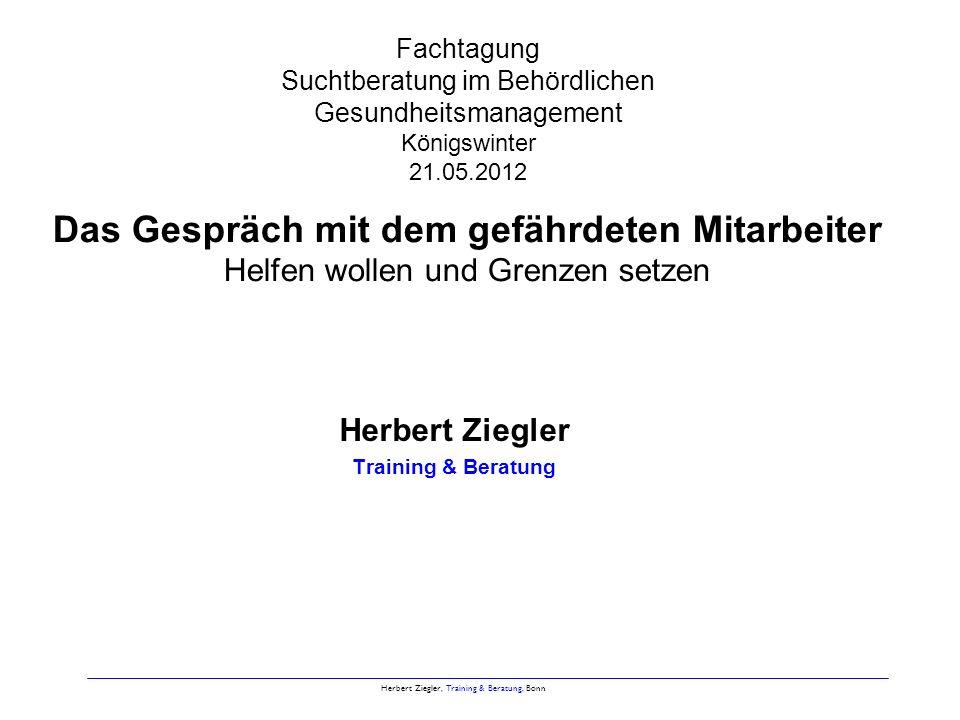 Herbert Ziegler, Training & Beratung, Bonn Was Sie erfahren werden Was die Führungskraft über Sucht wissen sollte Beispiele für Dilemma-Situationen Gesprächsfallen erkennen und vermeiden Gesprächsvorbereitung und – durchführung Tipps zur Gesprächsführung