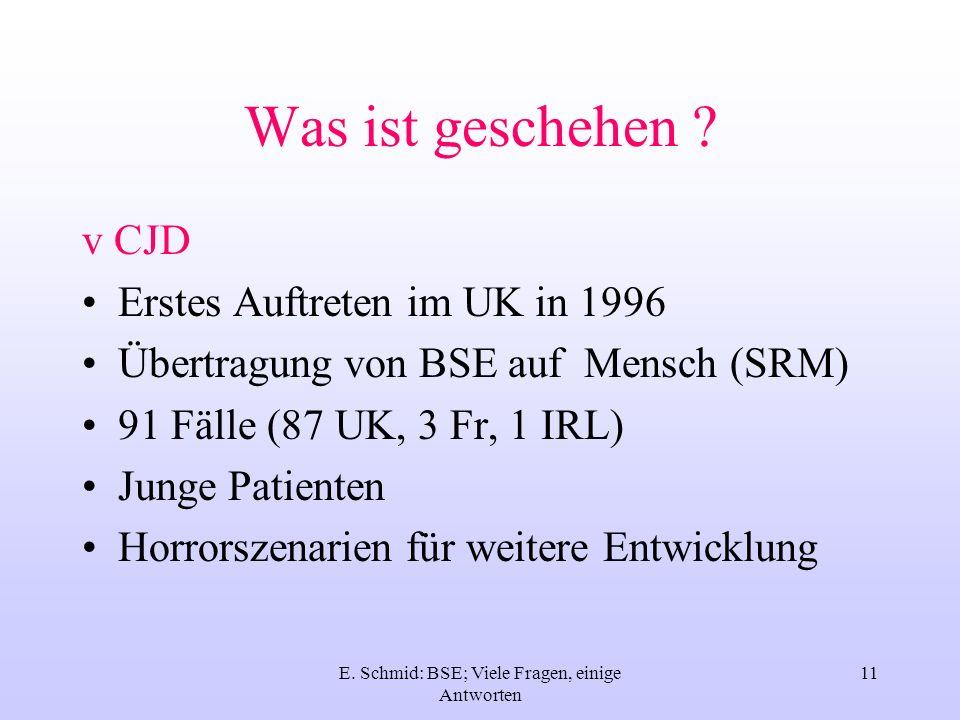 E. Schmid: BSE; Viele Fragen, einige Antworten 11 Was ist geschehen ? v CJD Erstes Auftreten im UK in 1996 Übertragung von BSE auf Mensch (SRM) 91 Fäl