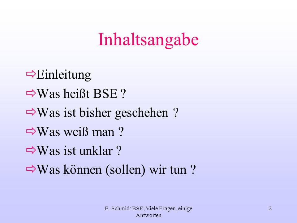 E. Schmid: BSE; Viele Fragen, einige Antworten 2 Inhaltsangabe Einleitung Was heißt BSE ? Was ist bisher geschehen ? Was weiß man ? Was ist unklar ? W