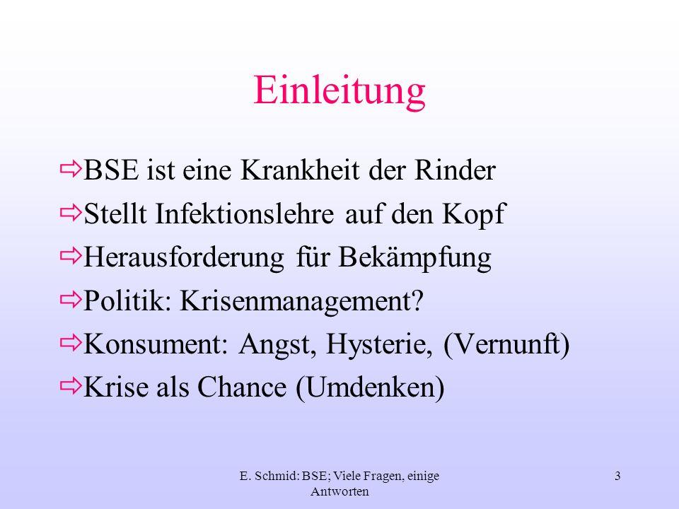 E. Schmid: BSE; Viele Fragen, einige Antworten 3 Einleitung BSE ist eine Krankheit der Rinder Stellt Infektionslehre auf den Kopf Herausforderung für