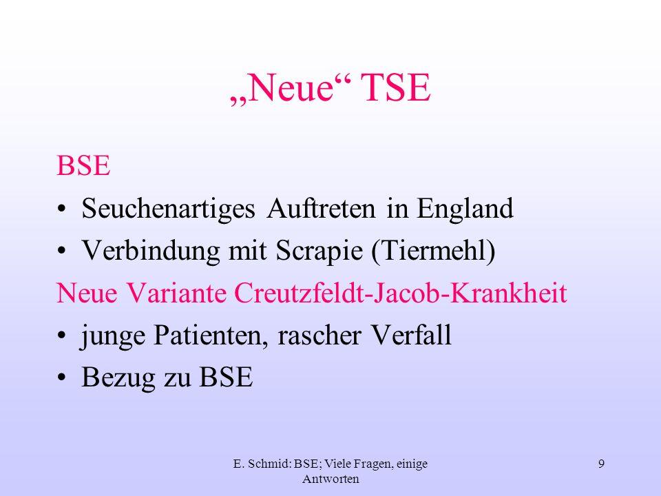 E. Schmid: BSE; Viele Fragen, einige Antworten 9 Neue TSE BSE Seuchenartiges Auftreten in England Verbindung mit Scrapie (Tiermehl) Neue Variante Creu