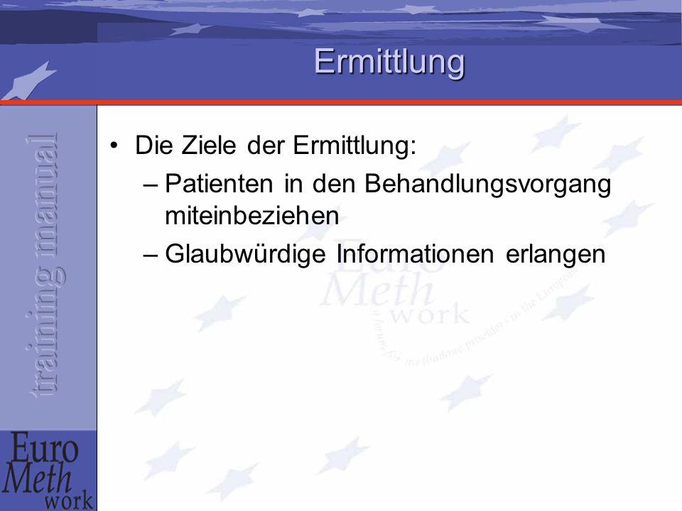 Ermittlung Die Ziele der Ermittlung: –Patienten in den Behandlungsvorgang miteinbeziehen –Glaubwürdige Informationen erlangen
