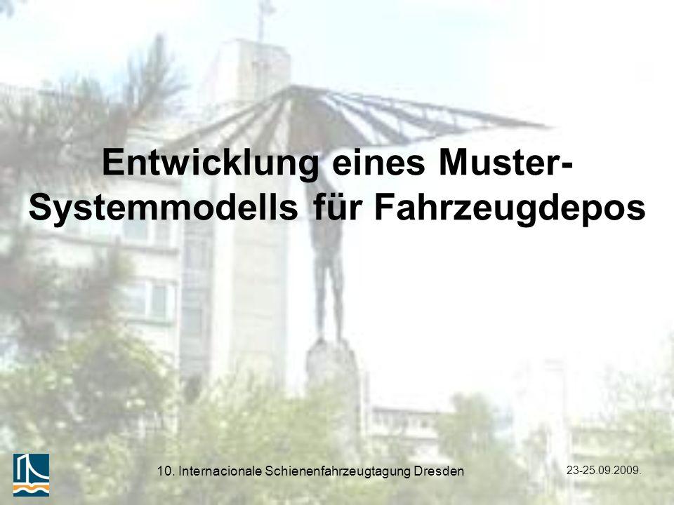23-25.09.2009. 10. Internacionale Schienenfahrzeugtagung Dresden Entwicklung eines Muster- Systemmodells für Fahrzeugdepos