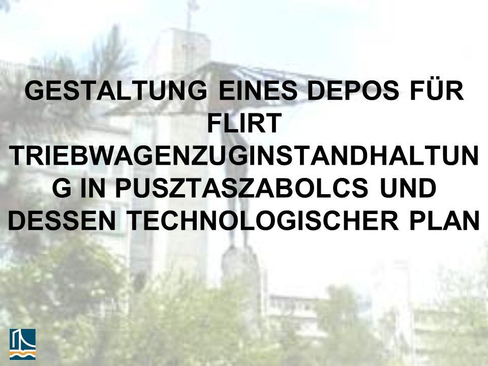 GESTALTUNG EINES DEPOS FÜR FLIRT TRIEBWAGENZUGINSTANDHALTUN G IN PUSZTASZABOLCS UND DESSEN TECHNOLOGISCHER PLAN