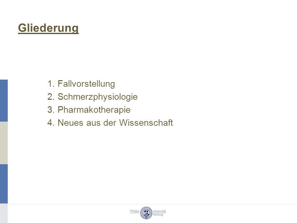Gliederung 1. Fallvorstellung 2. Schmerzphysiologie 3. Pharmakotherapie 4. Neues aus der Wissenschaft