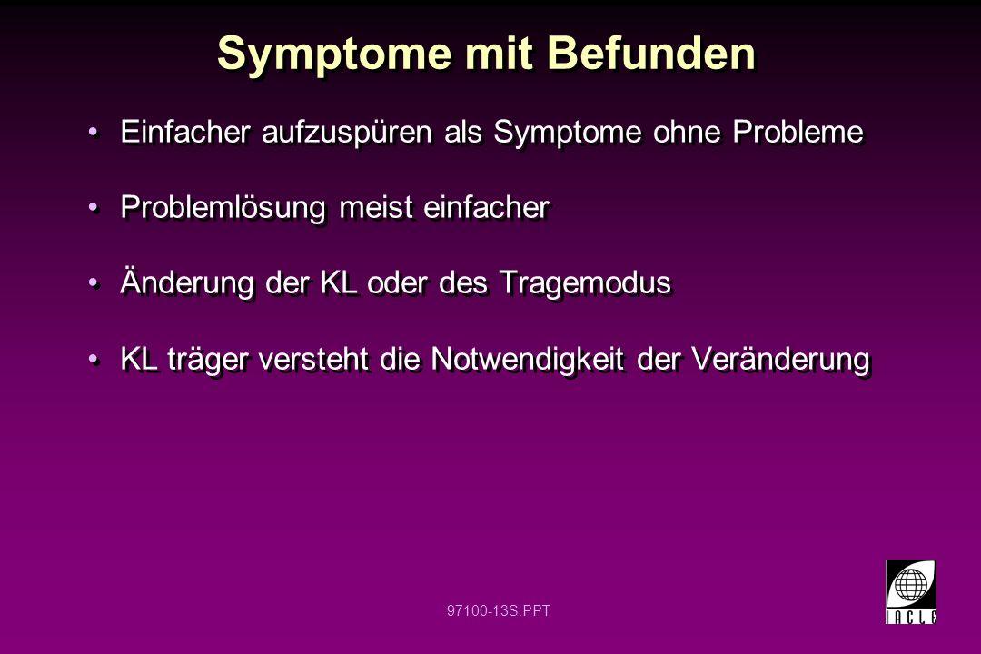 97100-13S.PPT Symptome mit Befunden Einfacher aufzuspüren als Symptome ohne Probleme Problemlösung meist einfacher Änderung der KL oder des Tragemodus