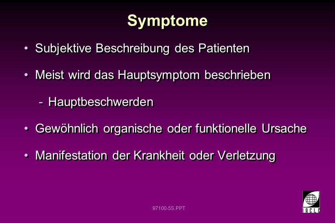 97100-5S.PPT Symptome Subjektive Beschreibung des Patienten Meist wird das Hauptsymptom beschrieben -Hauptbeschwerden Gewöhnlich organische oder funkt