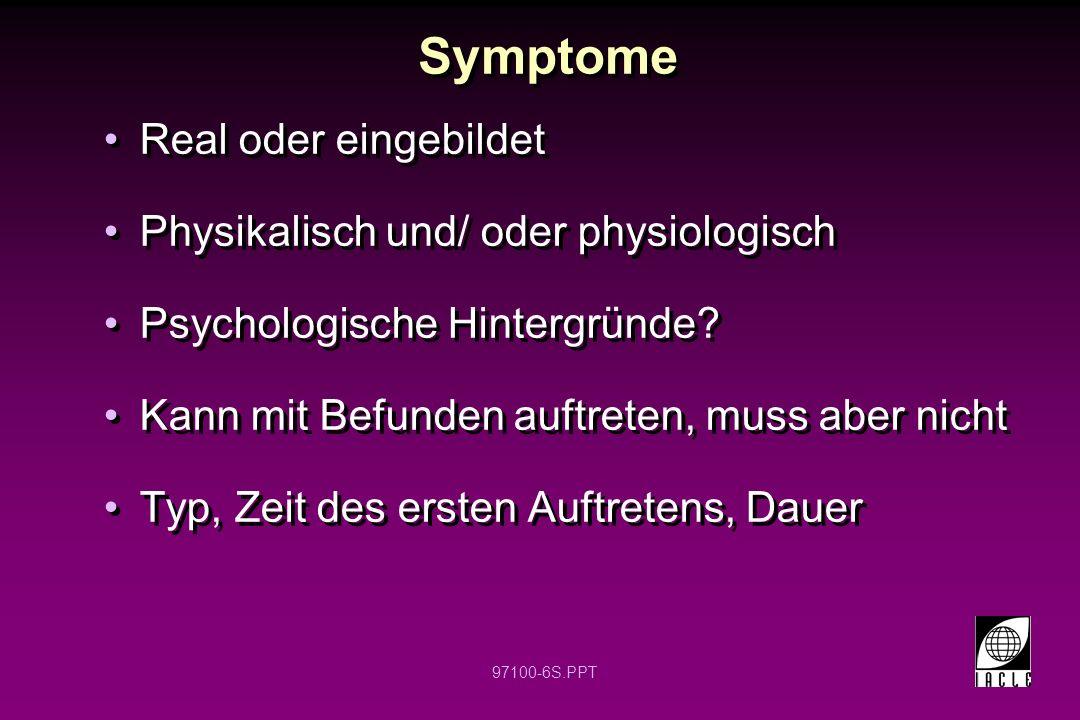 97100-6S.PPT Symptome Real oder eingebildet Physikalisch und/ oder physiologisch Psychologische Hintergründe? Kann mit Befunden auftreten, muss aber n