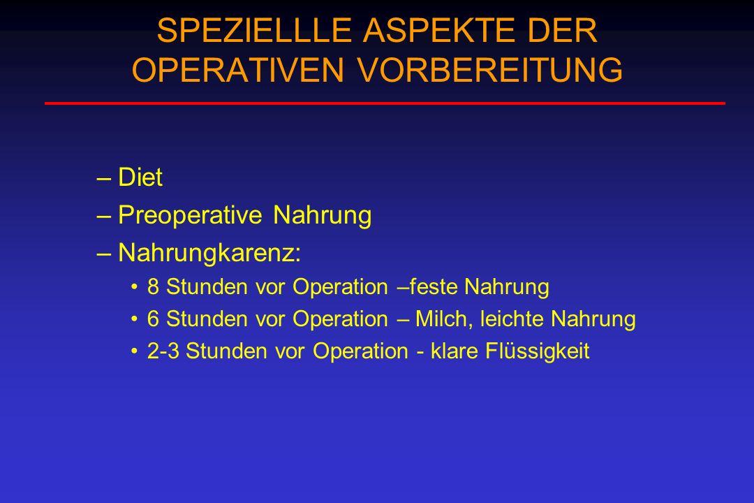 SPEZIELLLE ASPEKTE DER OPERATIVEN VORBEREITUNG –Diet –Preoperative Nahrung –Nahrungkarenz: 8 Stunden vor Operation –feste Nahrung 6 Stunden vor Operat