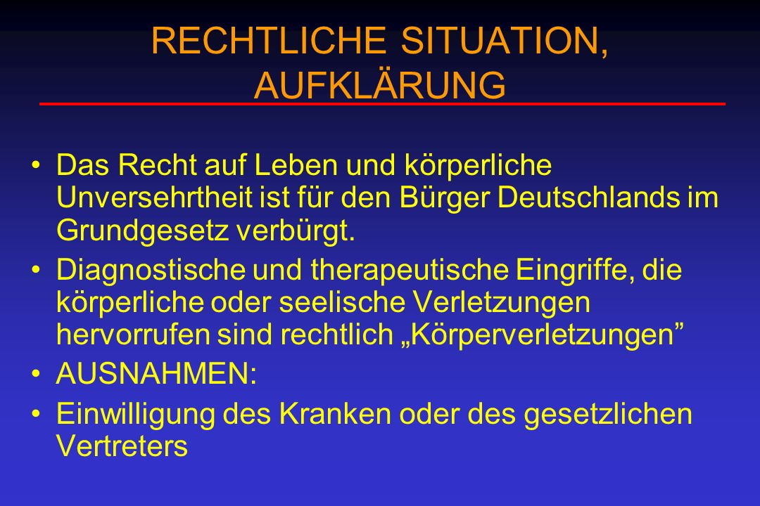 RECHTLICHE SITUATION, AUFKLÄRUNG Das Recht auf Leben und körperliche Unversehrtheit ist für den Bürger Deutschlands im Grundgesetz verbürgt. Diagnosti