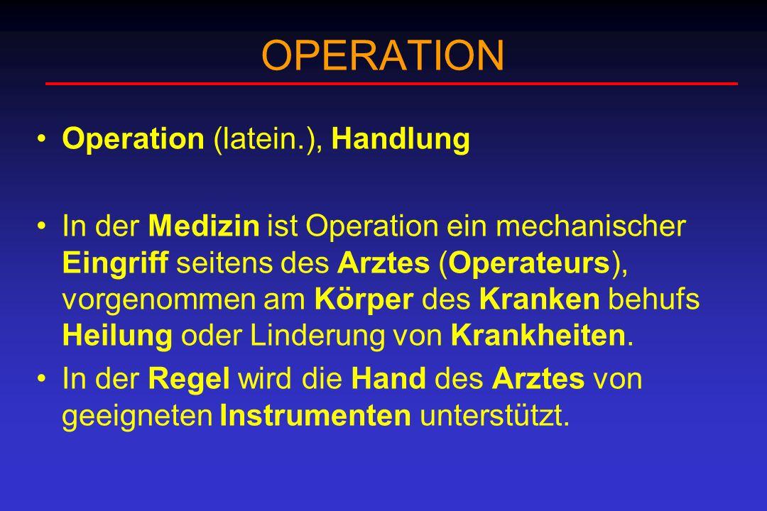 OPERATION Operation (latein.), Handlung In der Medizin ist Operation ein mechanischer Eingriff seitens des Arztes (Operateurs), vorgenommen am Körper