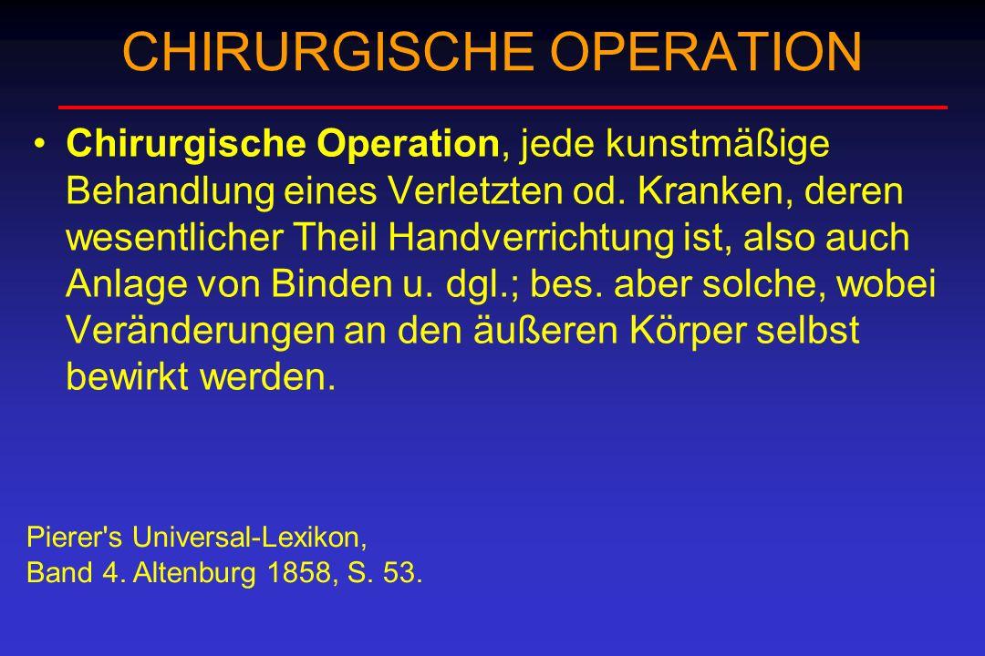 CHIRURGISCHE OPERATION Chirurgische Operation, jede kunstmäßige Behandlung eines Verletzten od. Kranken, deren wesentlicher Theil Handverrichtung ist,