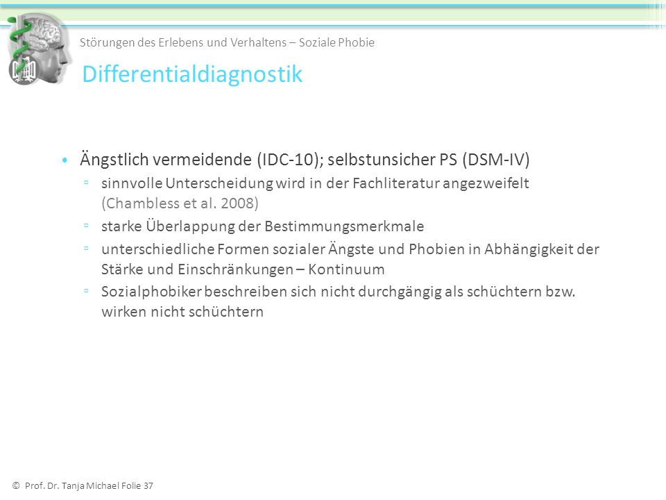 © Prof. Dr. Tanja Michael Folie 37 Ängstlich vermeidende (IDC-10); selbstunsicher PS (DSM-IV) sinnvolle Unterscheidung wird in der Fachliteratur angez