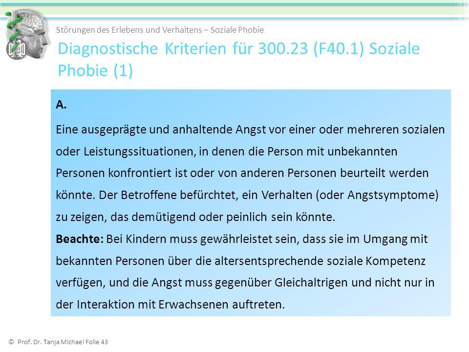 © Prof. Dr. Tanja Michael Folie 43 Diagnostische Kriterien für 300.23 (F40.1) Soziale Phobie (1) Störungen des Erlebens und Verhaltens – Soziale Phobi