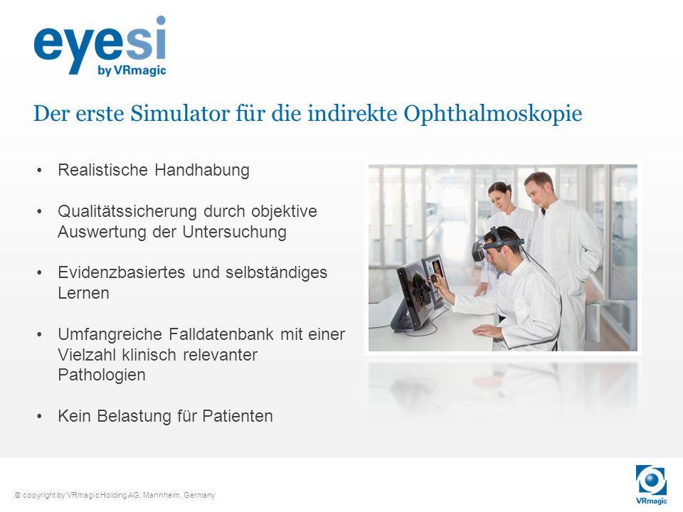 © copyright by VRmagic Holding AG, Mannheim, Germany Der erste Simulator für die indirekte Ophthalmoskopie Realistische Handhabung Qualitätssicherung