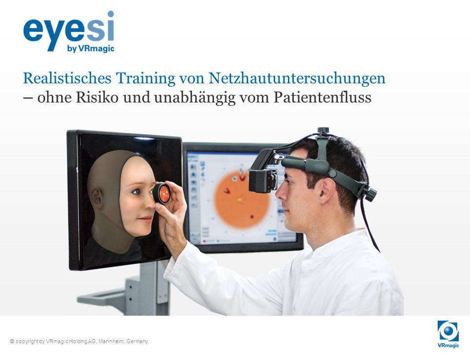 © copyright by VRmagic Holding AG, Mannheim, Germany Kopfgetragene Optik mit virtueller Lichtquelle Verschiedene Lupen Virtuelle Patienten mit einer Vielzahl an Krankheitsbildern Eine exakte Ausrichtung von Lichtquelle und Lupe zum virtuellen Patienten ist nötig – wie bei einem realen indirekten Ophthalmoskop.
