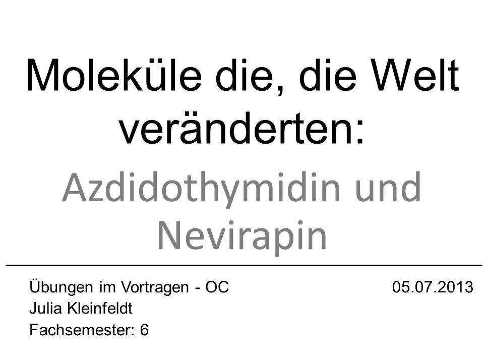 Moleküle die, die Welt veränderten: Azdidothymidin und Nevirapin Übungen im Vortragen - OC 05.07.2013 Julia Kleinfeldt Fachsemester: 6