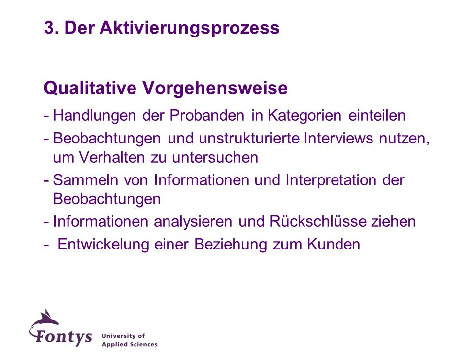 Qualitative Vorgehensweise -Handlungen der Probanden in Kategorien einteilen -Beobachtungen und unstrukturierte Interviews nutzen, um Verhalten zu unt