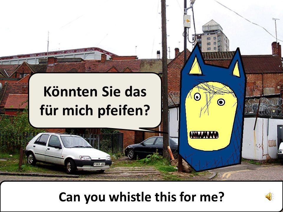 Könnten Sie das für mich pfeifen? Can you whistle this for me?