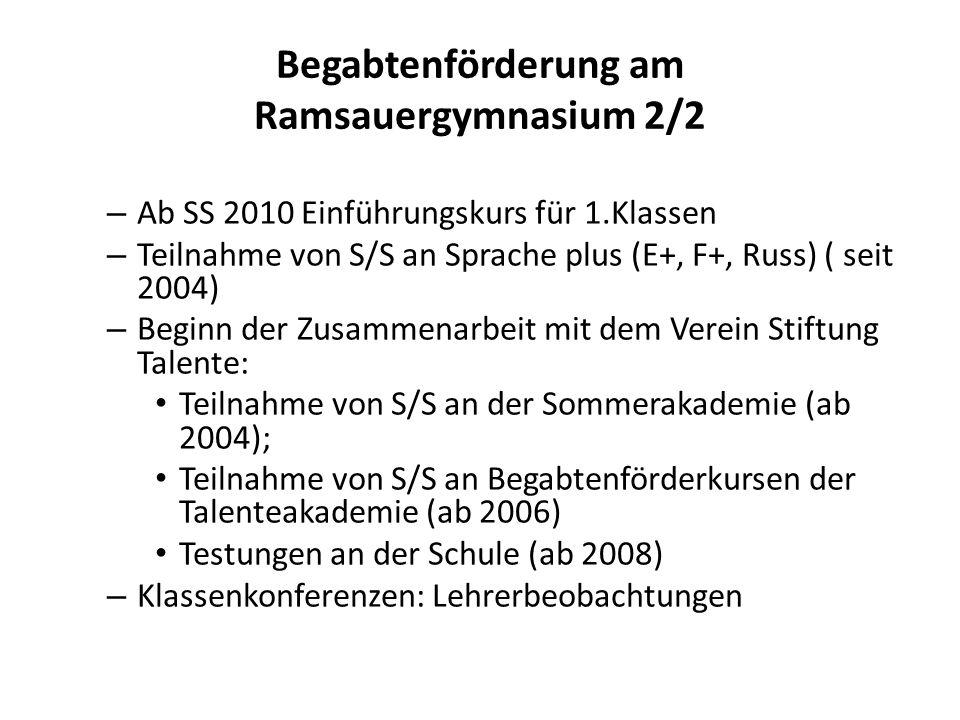Begabtenförderung am Ramsauergymnasium 2/2 – Ab SS 2010 Einführungskurs für 1.Klassen – Teilnahme von S/S an Sprache plus (E+, F+, Russ) ( seit 2004) – Beginn der Zusammenarbeit mit dem Verein Stiftung Talente: Teilnahme von S/S an der Sommerakademie (ab 2004); Teilnahme von S/S an Begabtenförderkursen der Talenteakademie (ab 2006) Testungen an der Schule (ab 2008) – Klassenkonferenzen: Lehrerbeobachtungen