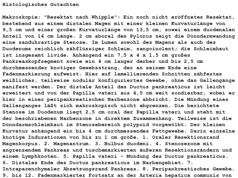 Histologisches Gutachten Makroskopie: Resektat nach Whipple : Ein noch nicht eröffnetes Resektat, bestehend aus einem distalen Magen mit einer kleinen Kurvaturlänge von 9,5 cm und einer großen Kurvaturlänge von 13,5 cm, sowei einem duodenalen Anteil von 14 cm Länge.