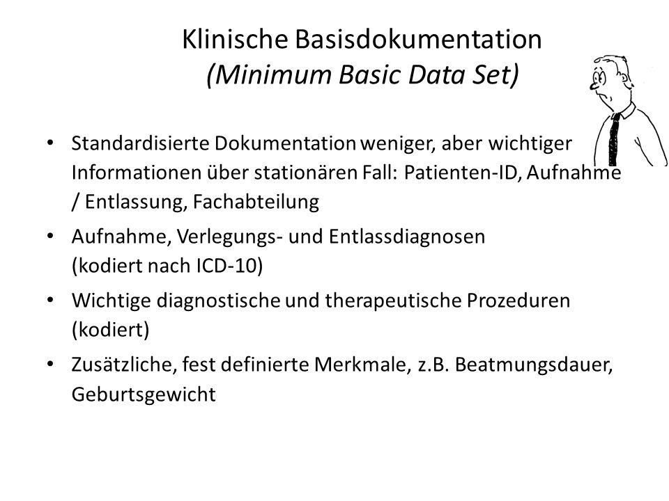 Klinische Basisdokumentation (Minimum Basic Data Set) Standardisierte Dokumentation weniger, aber wichtiger Informationen über stationären Fall: Patienten-ID, Aufnahme / Entlassung, Fachabteilung Aufnahme, Verlegungs- und Entlassdiagnosen (kodiert nach ICD-10) Wichtige diagnostische und therapeutische Prozeduren (kodiert) Zusätzliche, fest definierte Merkmale, z.B.