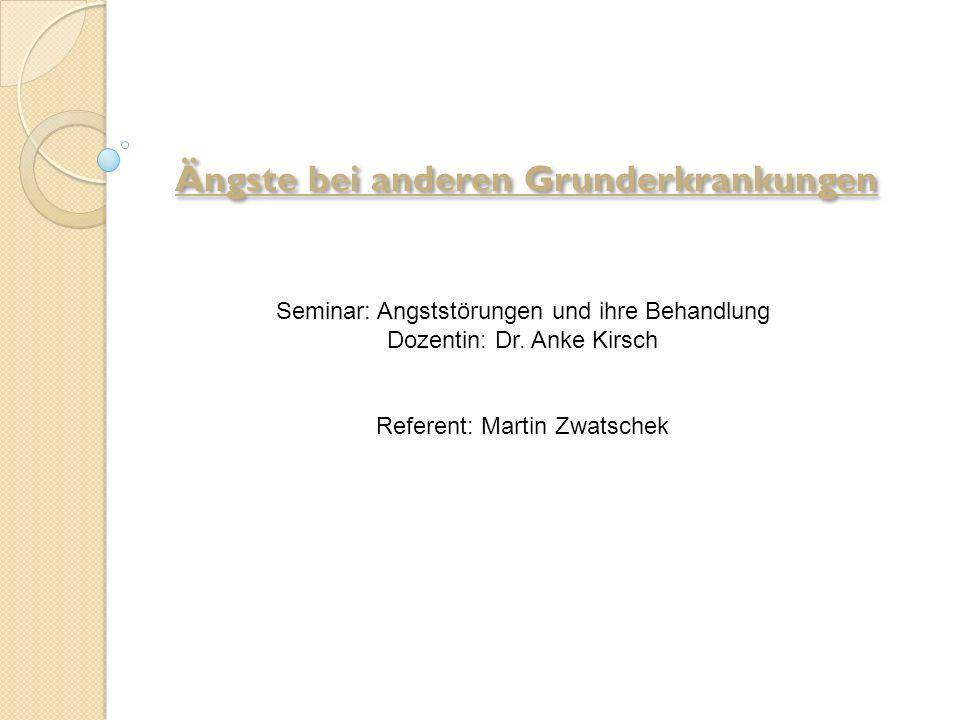 Ängste bei anderen Grunderkrankungen Seminar: Angststörungen und ihre Behandlung Dozentin: Dr. Anke Kirsch Referent: Martin Zwatschek